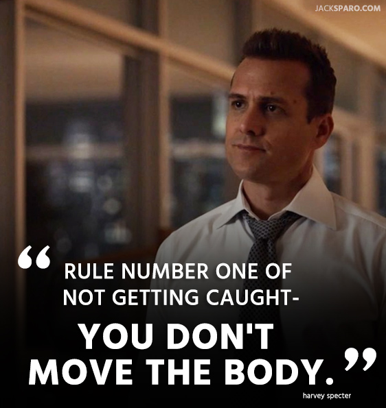 Rule number one of not getting caught- You don't move the body. quote by Harvey Specter