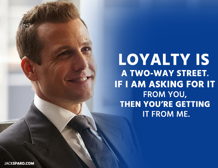 loyalty quote Harvey specter. Loyalty is a two-way street. If I Am asking for it from you, then you're getting it from me.