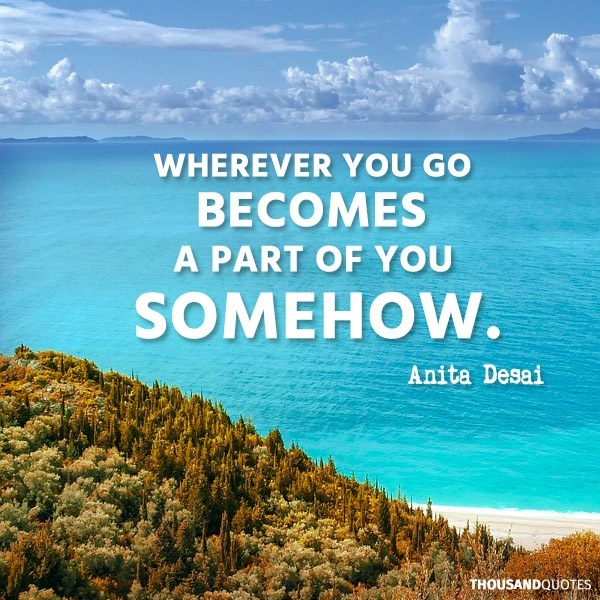 travel quotes inspirational: Wherever you go becomes a part of you somehow. by Anita Desai