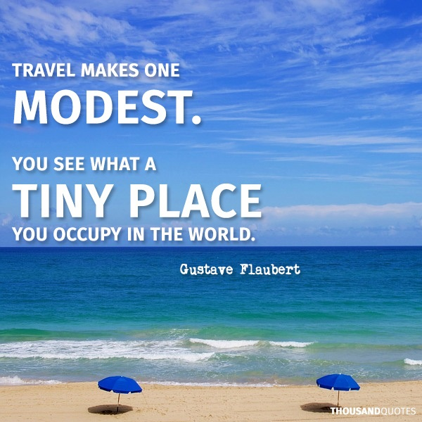 Travel quotes inspirational: travel makes one modest you see what a tiny place you occupy in the world by Gustave Flaubert