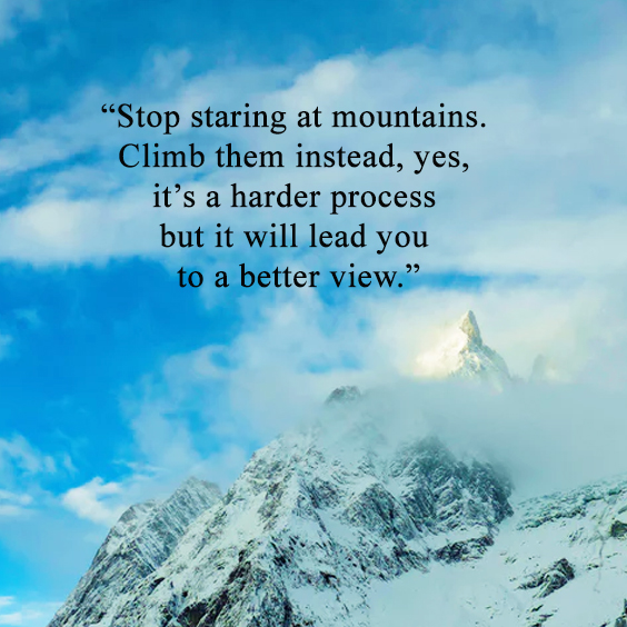 author unknown quote: Stop staring at mountains. Climb them instead, yes, it's a harder process but it will lead you to a better view.