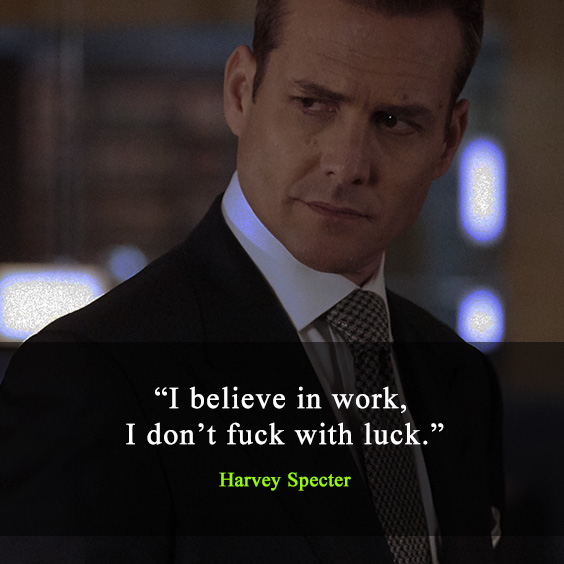 Harvey Specter(suits) quote: I believe in work. I don't fuck with luck.