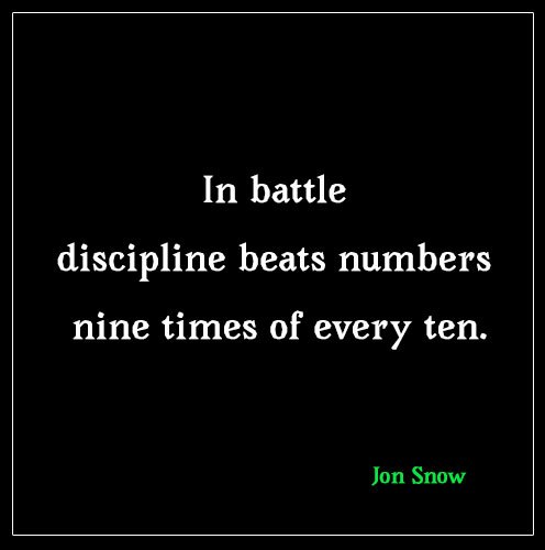 Jon Snow(Game of thrones) quote: In battle discipline beats numbers nine times of every ten.